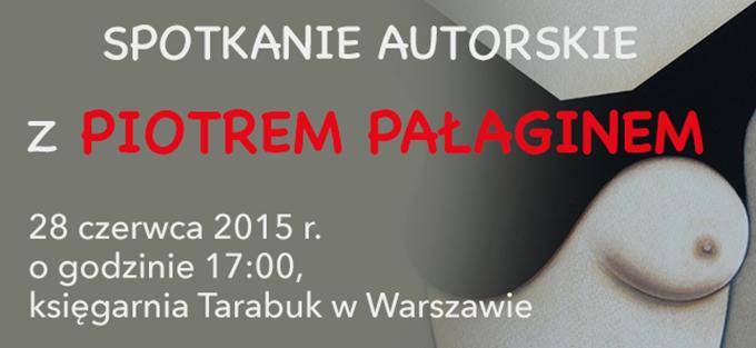 SPOTKANIE AUTORSKIE Z PIOTREM PAŁAGINEM28 czerwca 2015 r. o godzinie 17:00, księgarnia Tarabuk w Warszawie